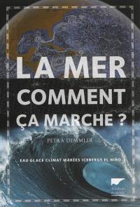 La mer, comment ça marche ? : eau, glace, climat, marées, icebergs, El Nino