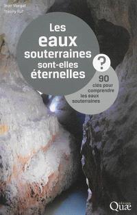 Les eaux souterraines sont-elles éternelles ? : 90 clés pour comprendre les eaux souterraines