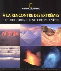 A la rencontre des extrêmes : les records de notre planète : montagnes et volcans, séismes et tsunamis, inondations et déserts, éclairs et aurores boréales...