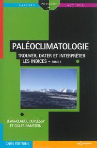 Paléoclimatologie. Volume 1, Trouver, dater et interpréter les indices
