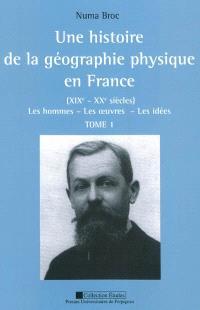 Une histoire de la géographie physique en France (XIXe-XXe siècles) : les hommes, les oeuvres, les idées