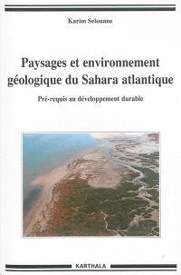 Paysages et environnement géologique du Sahara atlantique : pré-requis au développement durable