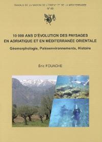 10.000 ans d'évolution des paysages en Adriatique et en Méditerranée orientale : géomorphologie, paléoenvironnements, histoire