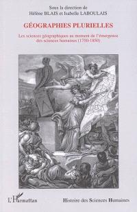 Géographies plurielles : les sciences géographiques au moment de l'émergence des sciences humaines : 1750-1850
