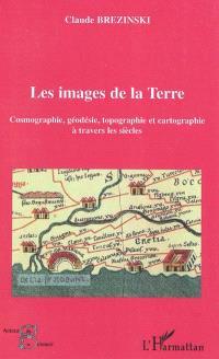 Les images de la Terre : cosmographie, géodésie, topographie et cartographie à travers les siècles