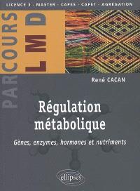 Régulation métabolique : gènes, enzymes, hormones et nutriments : licence 3, master, capes, capet, agrégation