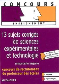 13 sujets corrigés de sciences expérimentales et technologie : composante majeure : concours de recrutement de professeur des écoles