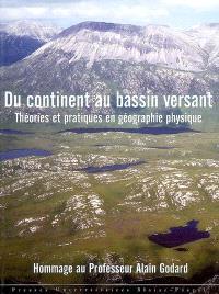 Du continent au bassin versant : théories et pratiques en géographie physique : hommage au professeur Alain Godard