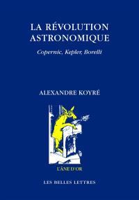 La révolution astronomique : Copernic, Kepler, Borelli