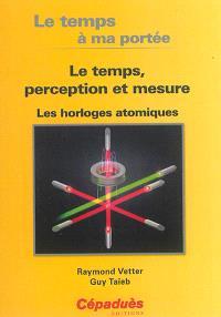 Le temps a ma portée : le temps, perception et mesure : les horloges atomiques