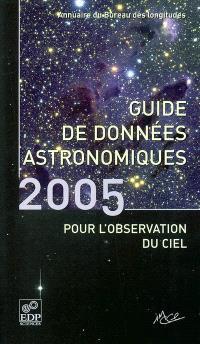 Guide de données astronomiques pour l'observation du ciel 2005 : annuaire du Bureau des longitudes : calendriers, Soleil, Lune, planètes, astéroïdes, satellites, comètes, étoiles