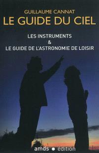Le guide du ciel : les instruments & le guide de l'astronomie de loisir