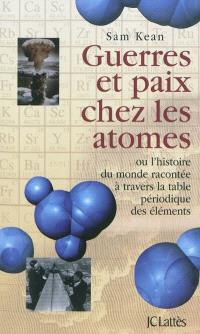 Guerres et paix chez les atomes ou L'histoire du monde racontée à travers la table périodique des éléments