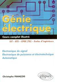 Génie électrique : cours complet illustré, électronique du signal, électronique de puissance et électrotechnique, automatique : IUT, BTS, COGE (TSI), écoles d'ingénieurs