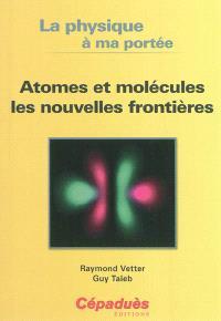 La physique à ma portée : atomes et molécules, les nouvelles frontières