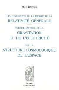 Les fondements de la théorie de la relativité générale; Théorie unitaire de la gravitation et de l'électricité; Sur la structure cosmologique de l'Espace