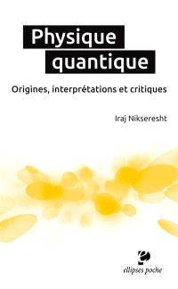 Physique quantique : origines, interprétations et critiques