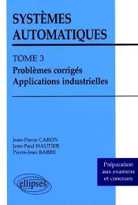 Systèmes automatiques. Volume 3, Problèmes corrigés, applications industrielles : préparations aux examens et concours
