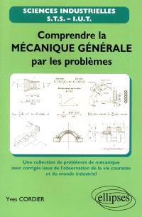 Comprendre la mécanique générale par les problèmes : une collection de problèmes de mécanique avec corrigés issus de l'observation de la vie courante et du monde industriel : STS, IUT