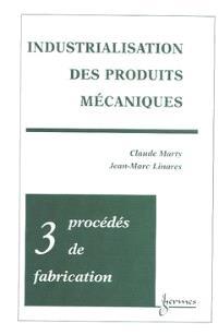 Industrialisation des produits mécaniques. Volume 3, Procédés de mise en oeuvre des matériaux