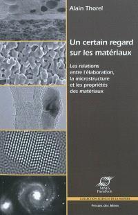 Un certain regard sur les matériaux : les relations entre l'élaboration, la microstructure et les propriétés des matériaux