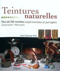 Teintures naturelles : plus de 130 recettes expérimentées et partagées : grand teint, petit teint