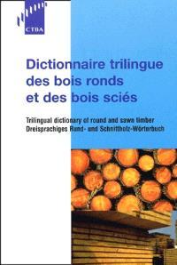 Dictionnaire trilingue des bois ronds et des bois sciés = Dreisprachiges rund- und schnittholz Wörterbuch = Trilingual dictionary of round and sawn timber