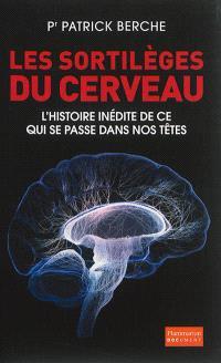 Les sortilèges du cerveau : l'histoire inédite de ce qui se passe dans nos têtes