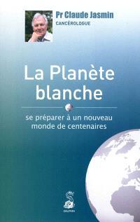 La planète blanche. Se préparer à un nouveau monde de centenaires - Claude Jasmin