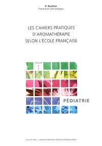 Les cahiers pratiques d'aromathérapie selon l'école française. Volume 1, Pédiatrie
