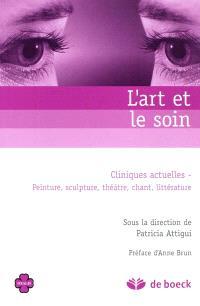 L'art et le soin : cliniques actuelles : peinture, sculpture, théâtre, chant, littérature