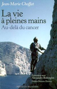 La vie à pleines mains : au-delà du cancer : entretiens avec Alexandre Bollengier