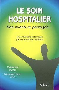 Le soin hospitalier, une aventure partagée... : une infirmière interrogée par un aumônier d'hôpital