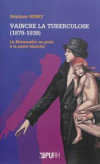 Vaincre la tuberculose, 1879-1939 : la Normandie en proie à la peste blanche