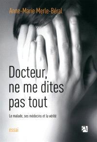 Docteur, ne me dites pas tout : le malade, ses médecins et la vérité