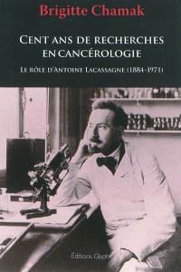 Cent ans de recherches en cancérologie : le rôle d'Antoine Lacassagne (1884-1971)