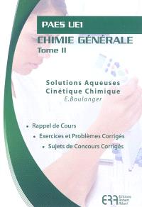 Chimie générale. Volume 2, Solutions aqueuses, cinétique chimique : PAES UE1 : rappel de cours, exercices et problèmes corrigés, sujets de concours corrigés