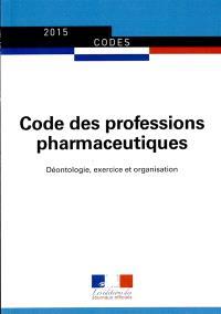 Code des professions pharmaceutiques : déontologie, exercice et organisation : 2015