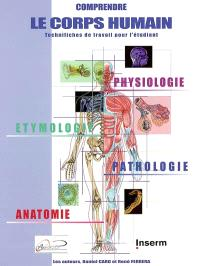 Comprendre le corps humain : technifiches de travail pour l'étudiant : physiologie, étymologie, pathologie