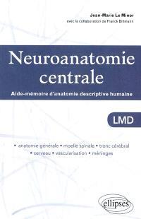 Neuroanatomie centrale LMD : aide-mémoire d'anatomie descriptive humaine : anatomie générale, moelle spinale, tronc cérébral, cerveau, vascularisation, méninges