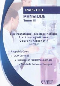 Physique. Volume 3, Electrostatique, électrocinétique, électromagnétisme, courant alternatif : PAES UE : rappel de cours, QCM corrigés, exercices et problèmes corrigés, sujets de concours corrigés