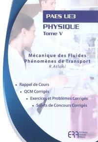 Physique. Volume 5, Mécanique des fluides, phénomènes de transport : PAES UE3 : rappel de cours, QCM corrigés, exercices et problèmes corrigés, sujets de concours corrigés
