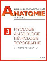 Schémas de travaux pratiques. Volume 3, Myologie, angéiologie, névrologie, topographie : membre supérieur