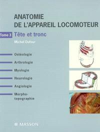 Anatomie de l'appareil locomoteur : ostéologie, arthrologie, myologie, neurologie, angiologie, morpho-topographie. Volume 3, Tête et tronc