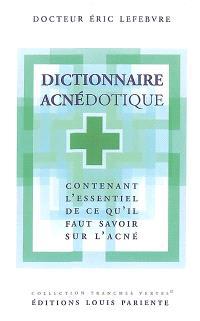 Dictionnaire acnédotique : contenant l'essentiel de ce qu'il faut savoir sur l'acné