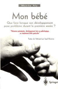 Mon bébé : que faire quand son développement pose problème durant la première année ? : naissance prématurée, développement lent ou pathologique, ou simplement bébé particulier