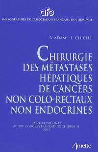 Chirurgie des métastases hépatiques de cancers non colo-rectaux non endocrines : rapport présenté au 107e Congrès français de chirurgie, Paris, 28-30 septembre 2005
