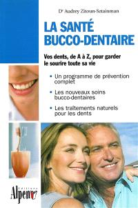 La santé bucco-dentaire : vos dents de A à Z, pour garder le sourire toute sa vie