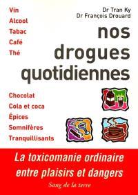 Nos drogues quotidiennes : entre plaisirs et dangers : vin, alcool, tabac, café, thé, chocolat, cola et coca, épices, somnifères, tranquilisants
