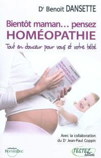 Bientôt maman... pensez homéopathie : tout en douceur pour vous et votre bébé